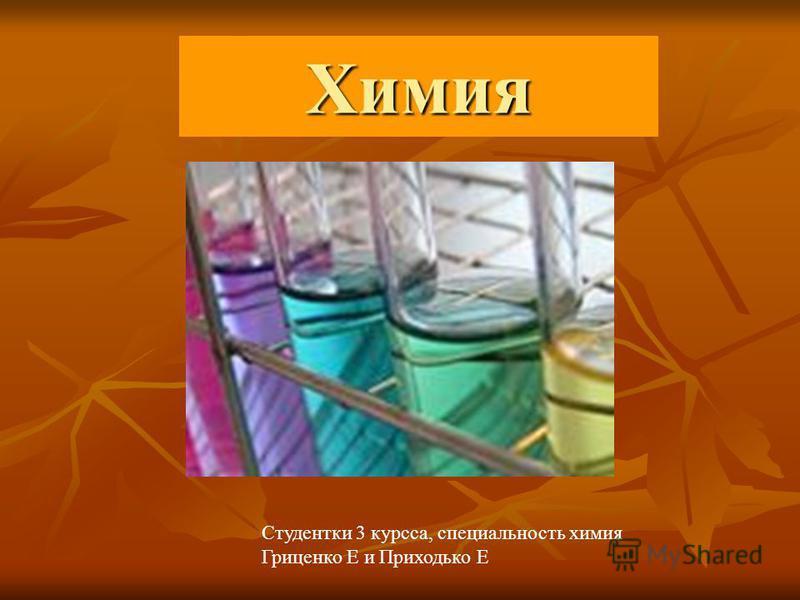 Химия Студентки 3 курса, специальность химия Гриценко Е и Приходько Е