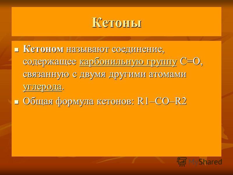 Кетоны Кетоном называют соединение, содержащее карбонильную группу C=O, связанную с двумя другими атомами углерода. Кетоном называют соединение, содержащее карбонильную группу C=O, связанную с двумя другими атомами углерода.карбонильную группу углеро
