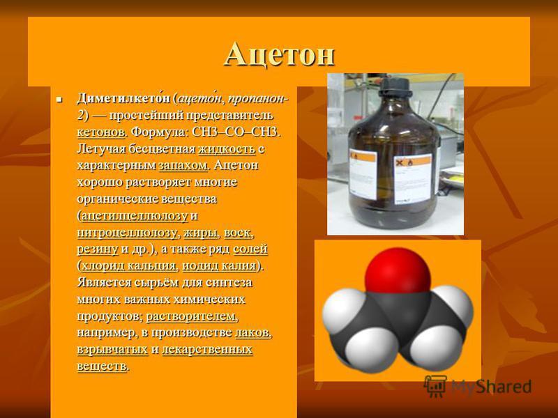 Ацетон Диметилкето́н (ацетонн́н, пропанол- 2) простейший представитель кетонов. Формула: CH3–CO–CH3. Летучая бесцветная жидкость с характерным запахом. Ацетон хорошо растворяет многие органические вещества (ацетилцеллюлозу и нитроцеллюлозу, жиры, вос