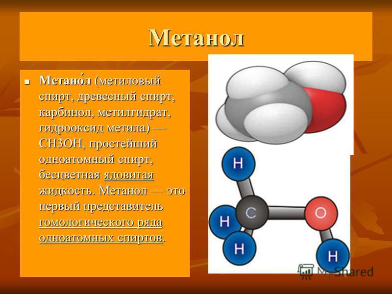 Метанол Метано́л (метиловый спирт, древесный спирт, карбинол, метил гидрат, гидрооксид метила) CH3OH, простейший одноатомный спирт, бесцветная ядовитая жидкость. Метанол это первый представитель гомологического ряда одноатомных спиртов. Метано́л (мет