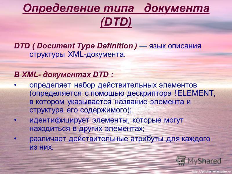Определение типа документа (DTD) DTD ( Document Type Definition ) язык описания структуры XML-документа. В XML- документах DTD : определяет набор действительных элементов (определяется с помощью дескриптора !ELEMENT, в котором указывается название эл