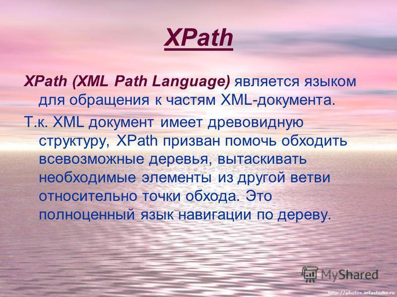 XPath XPath (XML Path Language) является языком для обращения к частям XML-документа. Т.к. XML документ имеет древовидную структуру, XPath призван помочь обходить всевозможные деревья, вытаскивать необходимые элементы из другой ветви относительно точ