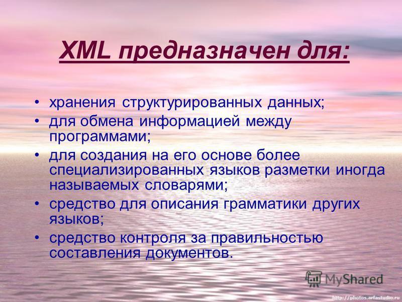 XML предназначен для: хранения структурированных данных; для обмена информацией между программами; для создания на его основе более специализированных языков разметки иногда называемых словарями; средство для описания грамматики других языков; средст