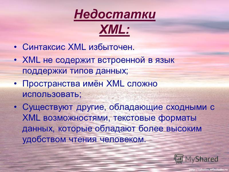 Недостатки XML: Синтаксис XML избыточен. XML не содержит встроенной в язык поддержки типов данных; Пространства имён XML сложно использовать; Существуют другие, обладающие сходными с XML возможностями, текстовые форматы данных, которые обладают более