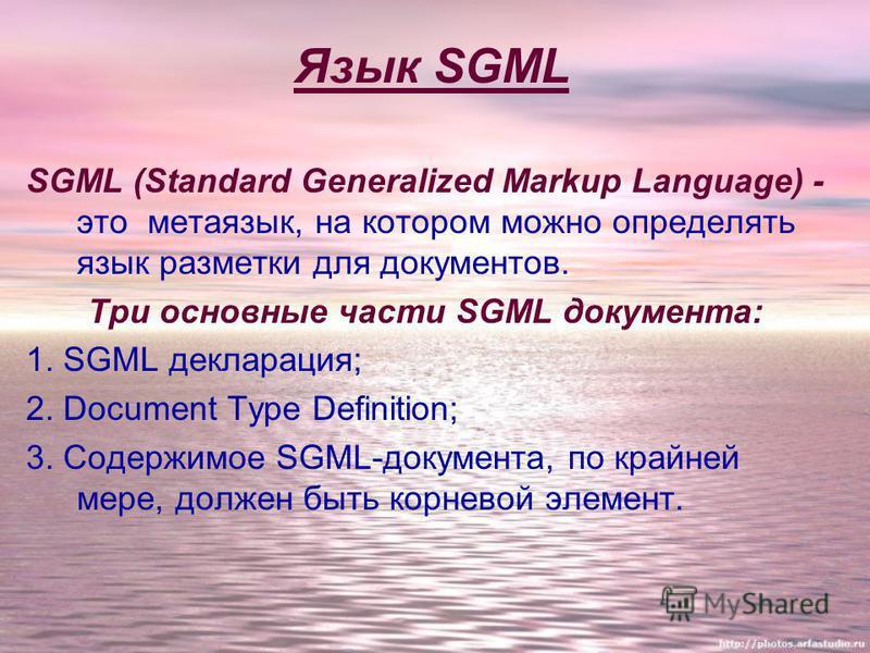Язык SGML SGML (Standard Generalized Markup Language) - это метаязык, на котором можно определять язык разметки для документов. Три основные части SGML документа: 1. SGML декларация; 2. Document Type Definition; 3. Содержимое SGML-документа, по крайн