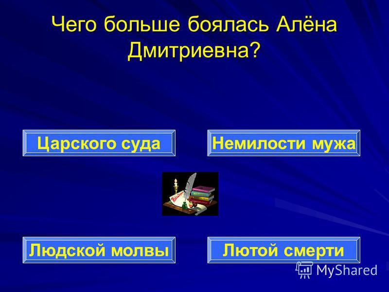 Чего больше боялась Алёна Дмитриевна? Царского суда Людской молвы Лютой смерти Немилости мужа
