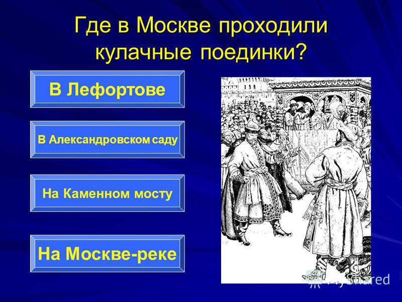 Где в Москве проходили кулачные поединки? В Лефортове В Александровском саду На Каменном мосту На Москве-реке
