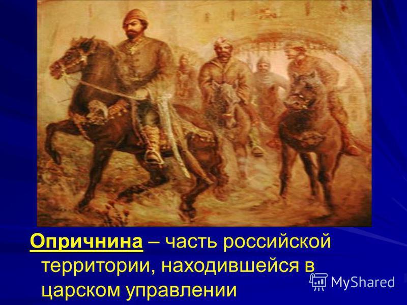 Опричнина – часть российской территории, находившейся в царском управлении