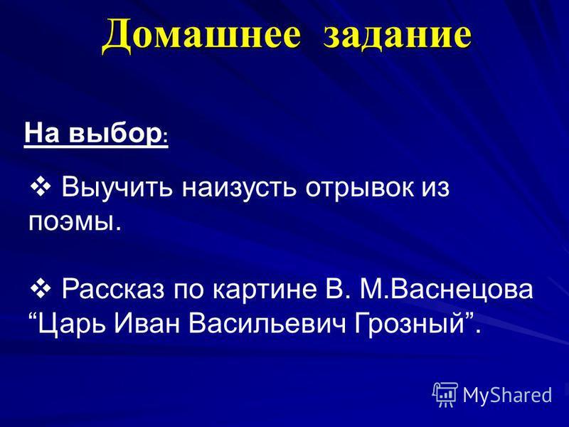 Домашнее задание Выучить наизусть отрывок из поэмы. Рассказ по картине В. М.Васнецова Царь Иван Васильевич Грозный. На выбор :