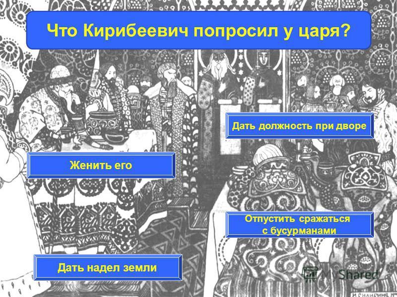Женить его Дать должность при дворе Дать надел земли Отпустить сражаться с басурманами Что Кирибеевич попросил у царя?