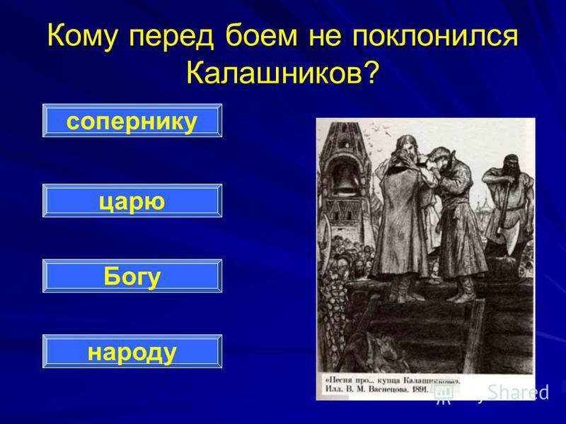 Кому перед боем не поклонился Калашников? сопернику царю Богу народу