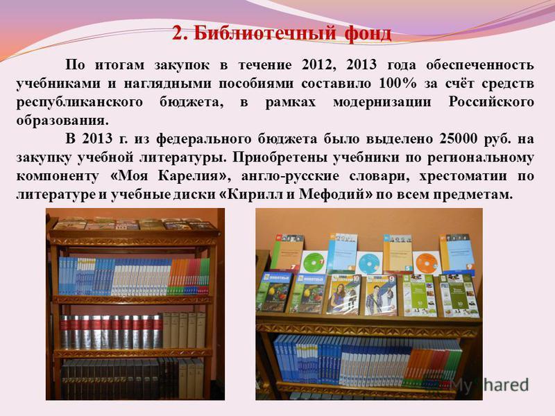 2. Библиотечный фонд По итогам закупок в течение 2012, 2013 года обеспеченность учебниками и наглядными пособиями составило 100% за счёт средств республиканского бюджета, в рамках модернизации Российского образования. В 2013 г. из федерального бюджет