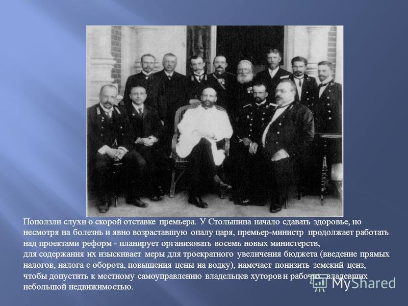 Поползли слухи о скорой отставке премьера. У Столыпина начало сдавать здоровье, но несмотря на болезнь и явно возраставшую опалу царя, премьер-министр продолжает работать над проектами реформ - планирует организовать восемь новых министерств, для сод