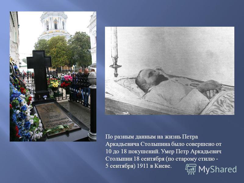 По разным данным на жизнь Петра Аркадьевича Столыпина было совершено от 10 до 18 покушений. Умер Петр Аркадьевич Столыпин 18 сентября (по старому стилю - 5 сентября) 1911 в Киеве.