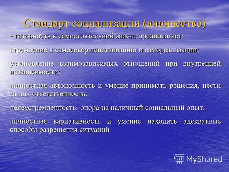 Стандарт социализации (юношество) - готовность к самостоятельной жизни предполагает: стремление к самосовершенствованию и самореализации; установление взаимозависимых отношений при внутренней независимости; личностная автономность и умение принимать