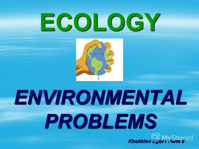 ECOLOGY ENVIRONMENTAL PROBLEMS Khokhlov Egor / Form 8