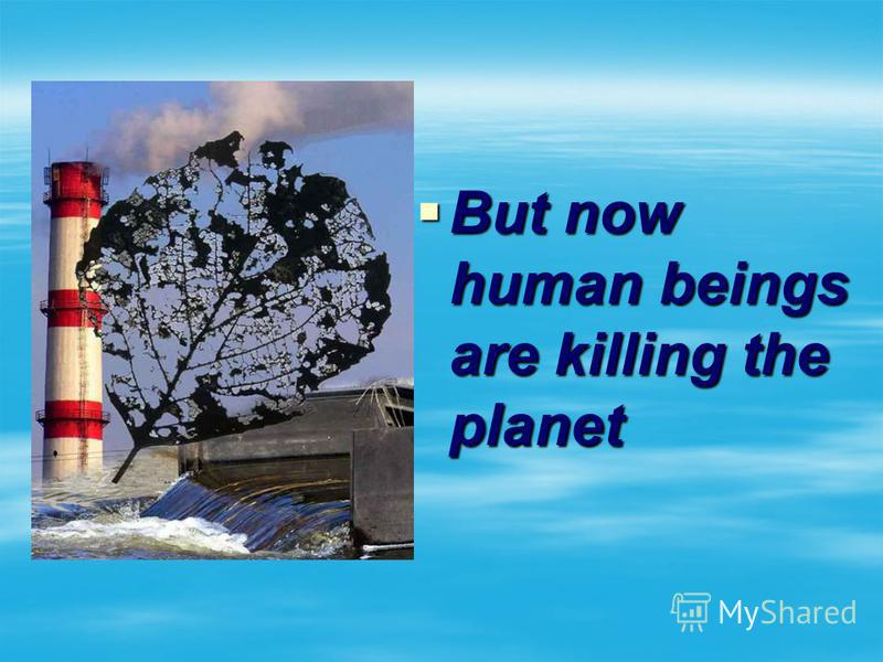 But now human beings are killing the planet But now human beings are killing the planet