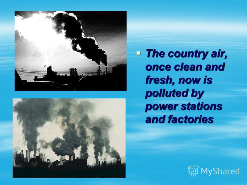 The country air, once clean and fresh, now is polluted by power stations and factories The country air, once clean and fresh, now is polluted by power stations and factories