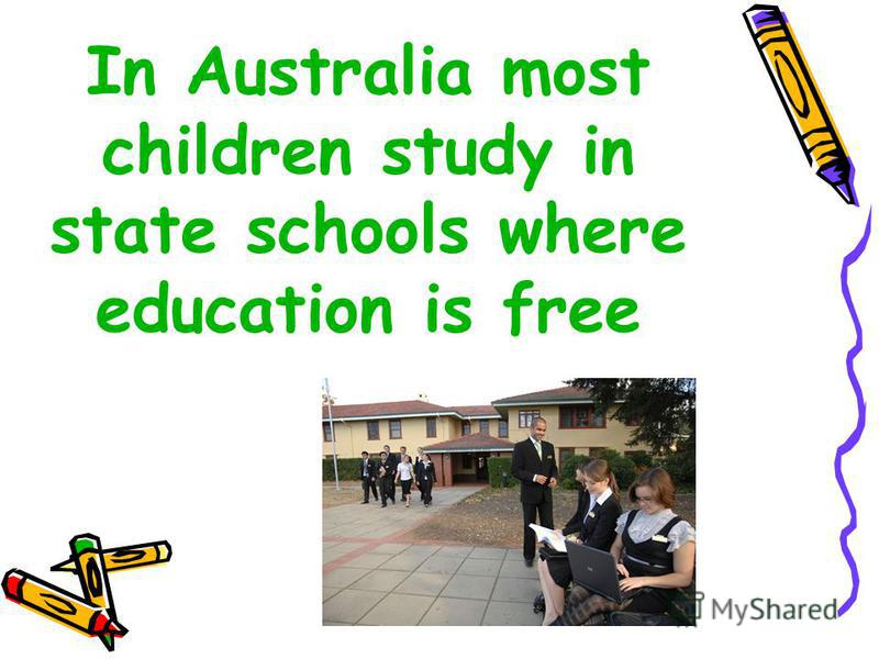 In Australia most children study in state schools where education is free