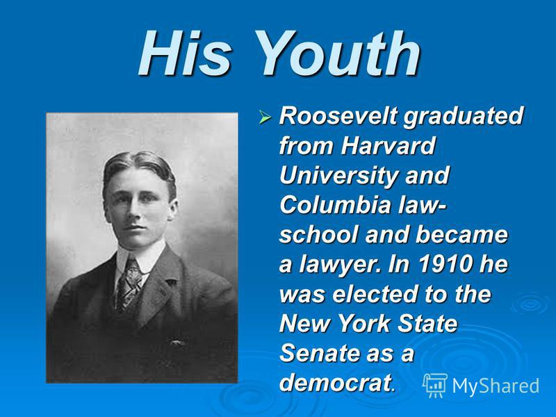 His Youth Roosevelt graduated from Harvard University and Columbia law- school and became a lawyer. In 1910 he was elected to the New York State Senate as a democrat.