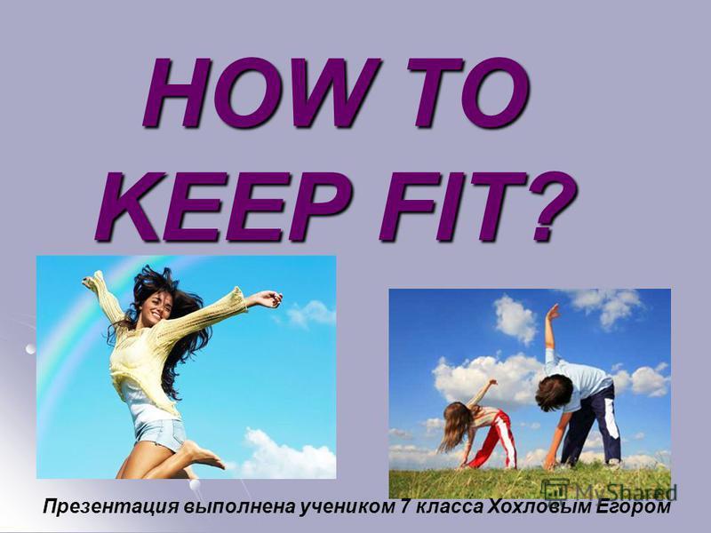 HOW TO KEEP FIT? Презентация выполнена учеником 7 класса Хохловым Егором