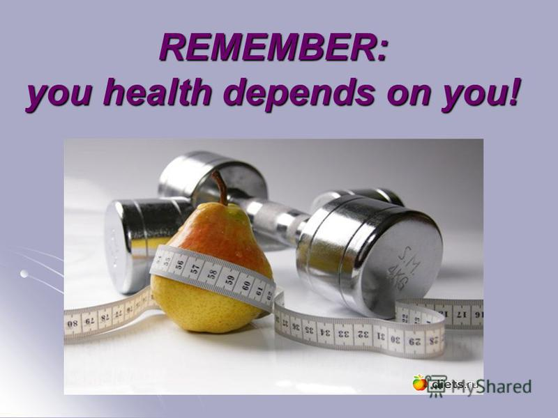 REMEMBER: you health depends on you!