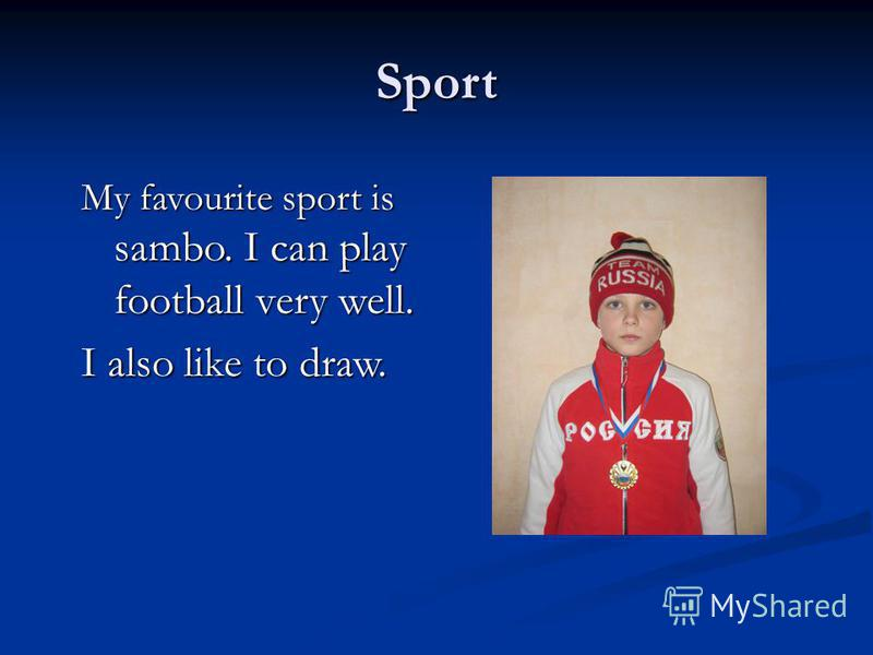 Sport My favourite sport is sambo. I can play football very well. I also like to draw.