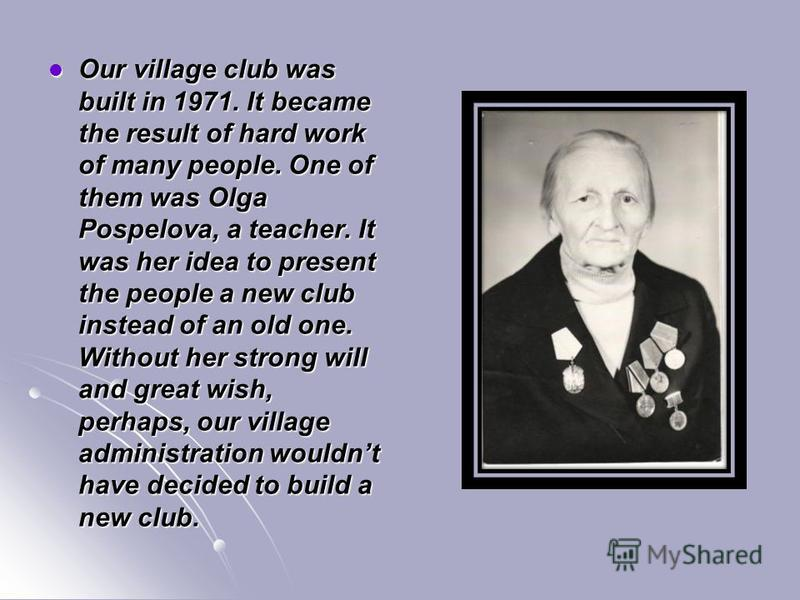 Our village club was built in 1971. It became the result of hard work of many people. One of them was Olga Pospelova, a teacher. It was her idea to present the people a new club instead of an old one. Without her strong will and great wish, perhaps,