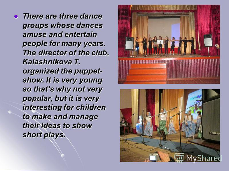 There are three dance groups whose dances amuse and entertain people for many years. The director of the club, Kalashnikova T. organized the puppet- show. It is very young so thats why not very popular, but it is very interesting for children to make