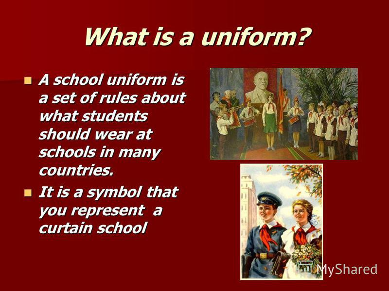 What is a uniform? A school uniform is a set of rules about what students should wear at schools in many countries. A school uniform is a set of rules about what students should wear at schools in many countries. It is a symbol that you represent a c
