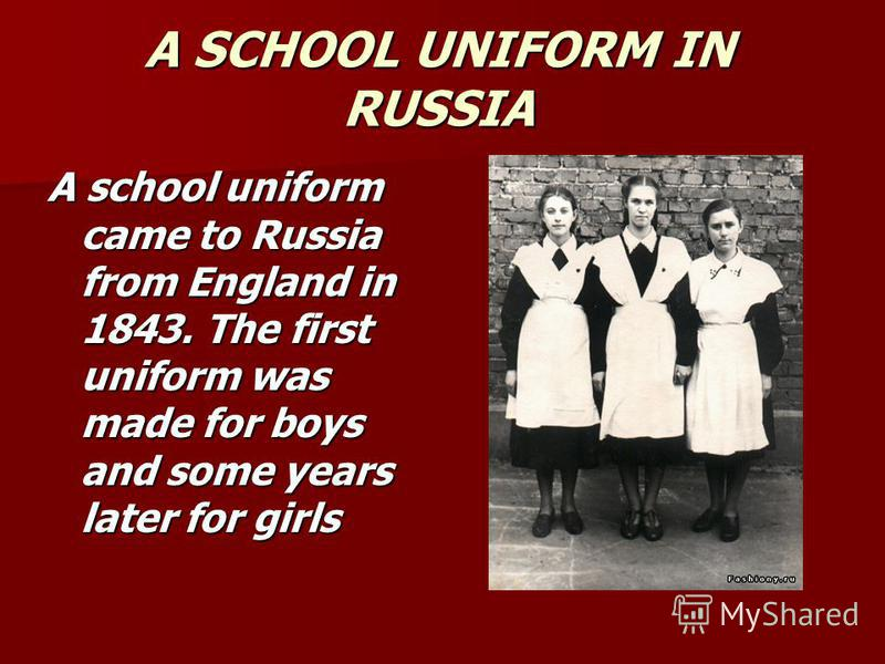 A SCHOOL UNIFORM IN RUSSIA A school uniform came to Russia from England in 1843. The first uniform was made for boys and some years later for girls
