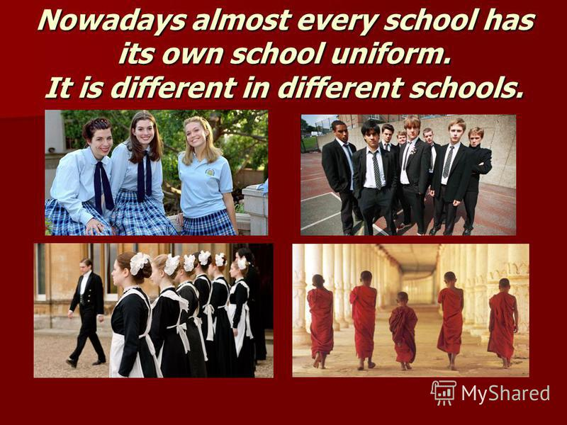 Nowadays almost every school has its own school uniform. It is different in different schools.