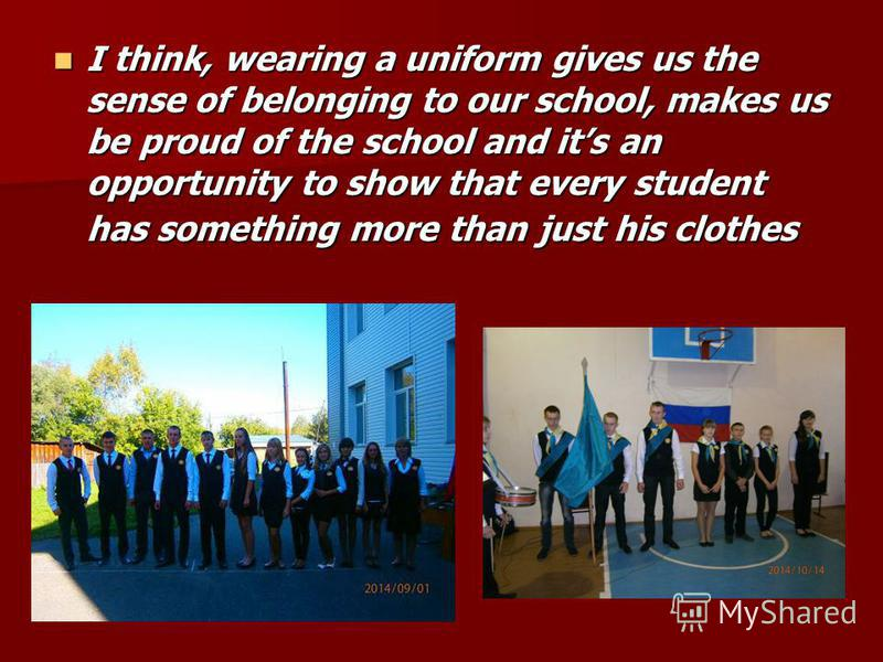 I think, wearing a uniform gives us the sense of belonging to our school, makes us be proud of the school and its an opportunity to show that every student has something more than just his clothes I think, wearing a uniform gives us the sense of belo