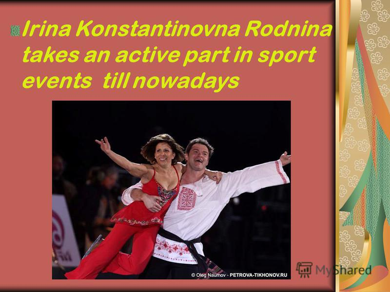 Irina Konstantinovna Rodnina takes an active part in sport events till nowadays