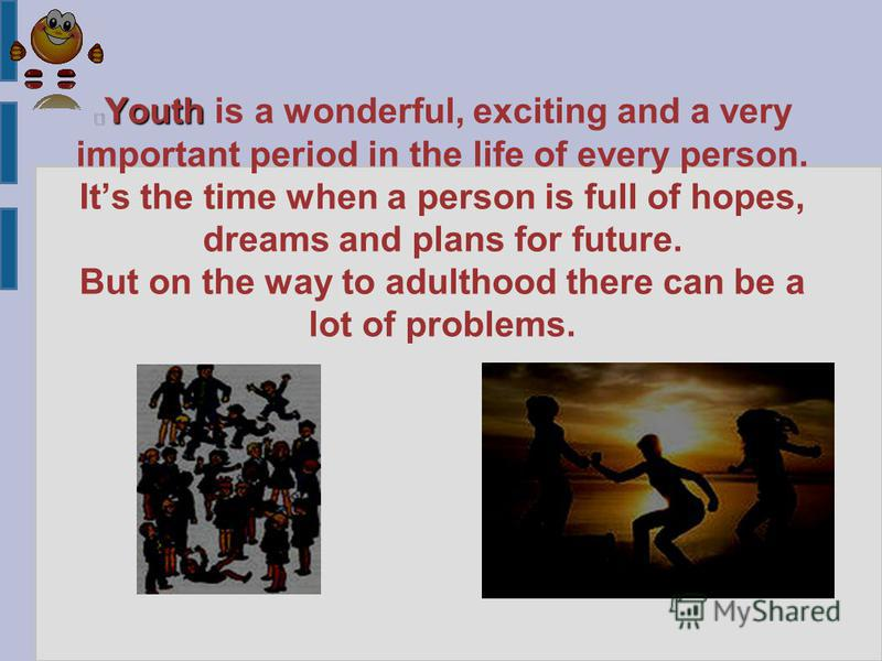 Youth Youth is a wonderful, exciting and a very important period in the life of every person. Its the time when a person is full of hopes, dreams and plans for future. But on the way to adulthood there can be a lot of problems.