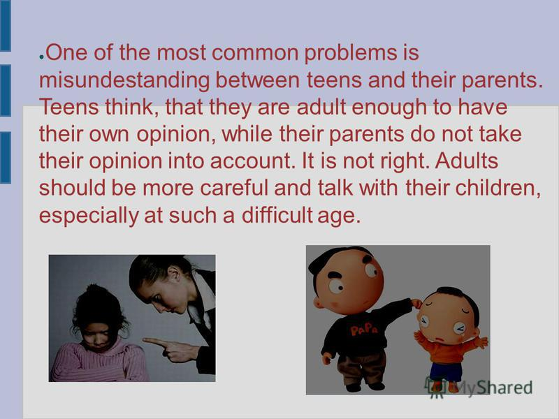 One of the most common problems is misundestanding between teens and their parents. Teens think, that they are adult enough to have their own opinion, while their parents do not take their opinion into account. It is not right. Adults should be more