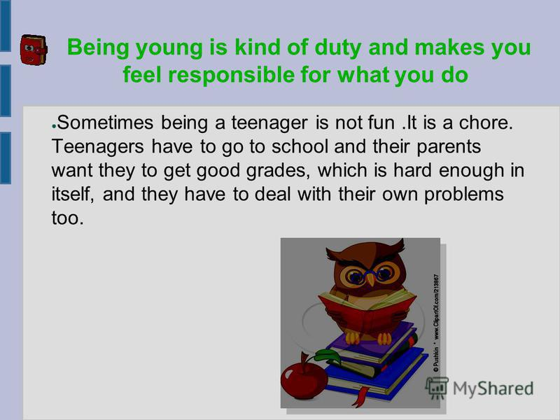 Being young is kind of duty and makes you feel responsible for what you do Sometimes being a teenager is not fun.It is a chore. Teenagers have to go to school and their parents want they to get good grades, which is hard enough in itself, and they ha