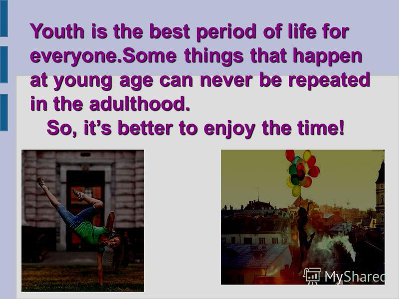 Youth is the best period of life for everyone.Some things that happen at young age can never be repeated in the adulthood. So, its better to enjoy the time! So, its better to enjoy the time!