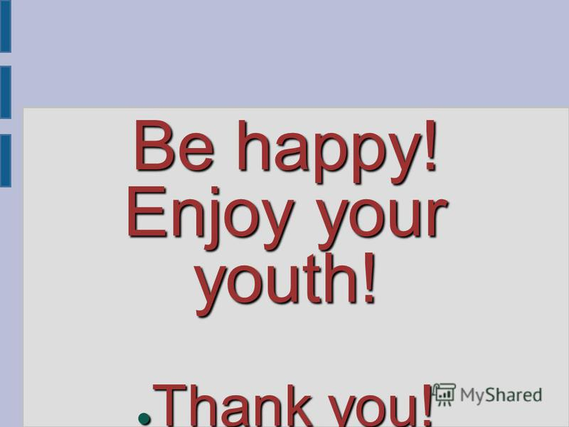 Be happy! Enjoy your youth! Thank you! Thank you!