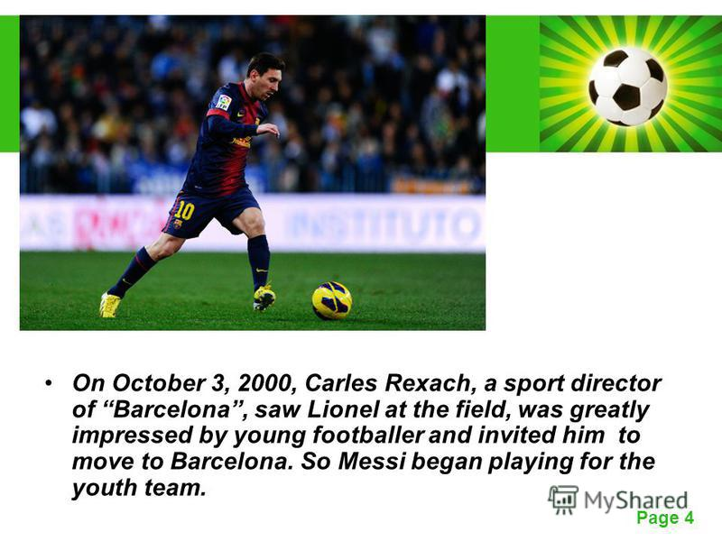 Powerpoint Templates Page 4 On October 3, 2000, Carles Rexach, a sport director of Barcelona, saw Lionel at the field, was greatly impressed by young footballer and invited him to move to Barcelona. So Messi began playing for the youth team.