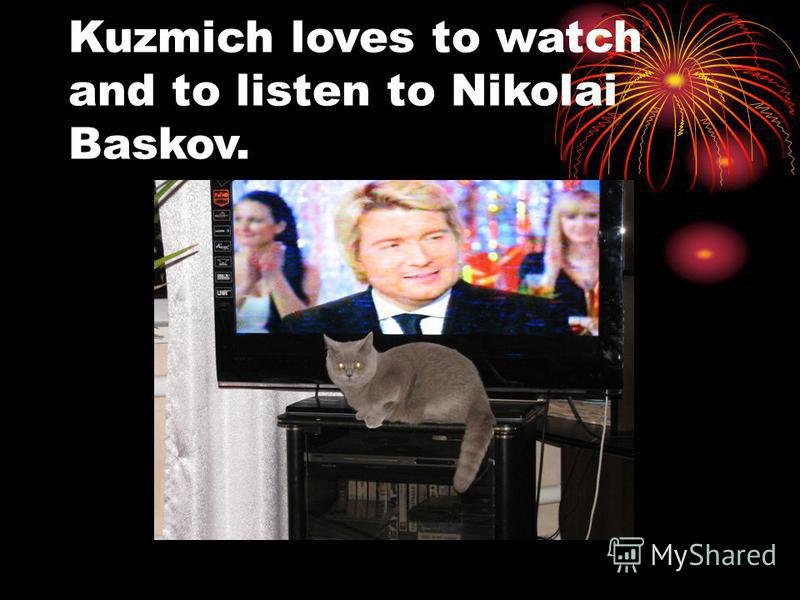 Kuzmich loves to watch and to listen to Nikolai Baskov.