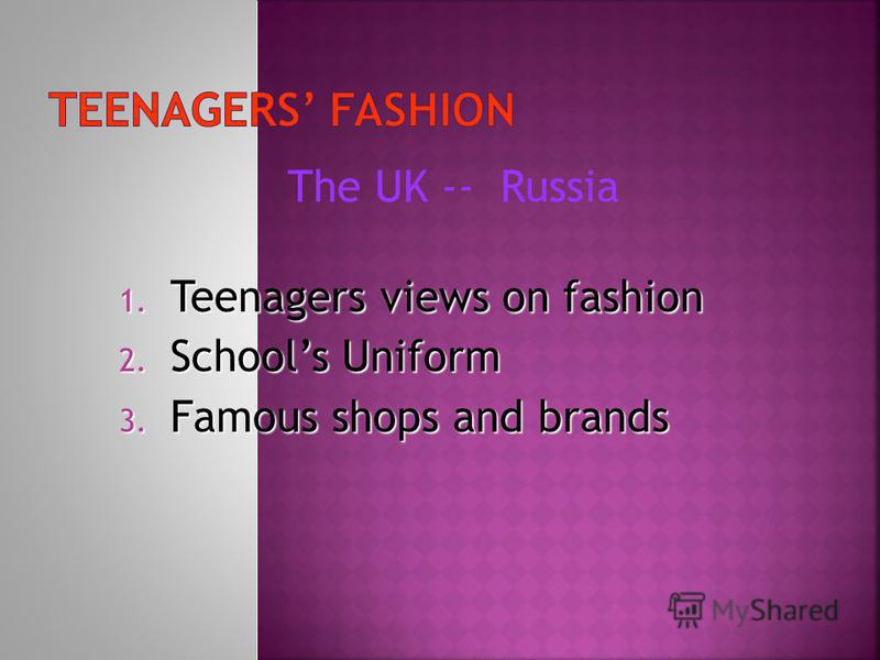 The UK -- 1. Teenagers views on fashion 2. Schools Uniform 3. Famous shops and brands Russia