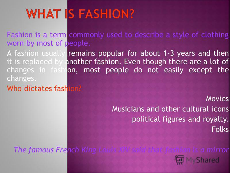 Fashion is a term commonly used to describe a style of clothing worn by most of people. A fashion usually remains popular for about 1-3 years and then it is replaced by another fashion. Even though there are a lot of changes in fashion, most people d