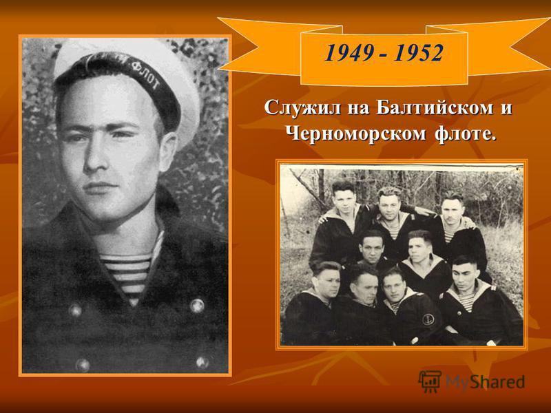 Служил на Балтийском и Черноморском флоте. 1949 - 1952