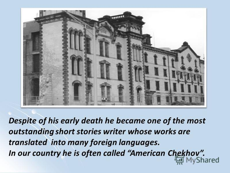 Despite of his early death he became one of the most outstanding short stories writer whose works are translated into many foreign languages. In our country he is often called American Chekhov.