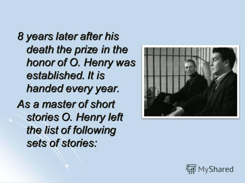 8 years later after his death the prize in the honor of O. Henry was established. It is handed every year. As a master of short stories O. Henry left the list of following sets of stories: