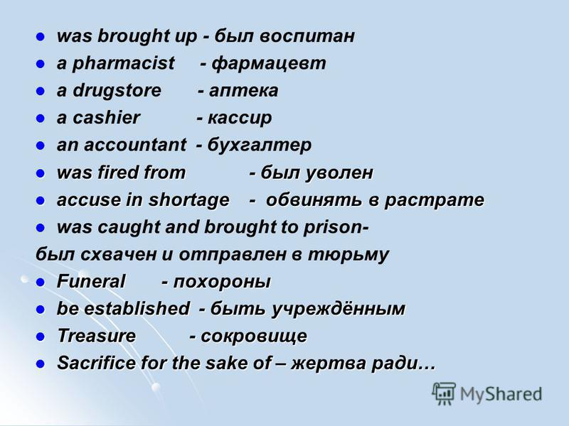 was brought up - был воспитан a pharmacist - фармацевт a drugstore - аптека a cashier - кассир an accountant - бухгалтер was fired from - был уволен was fired from - был уволен accuse in shortage - обвинять в растрате accuse in shortage - обвинять в