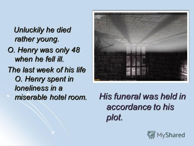 Unluckily he died rather young. Unluckily he died rather young. O. Henry was only 48 when he fell ill. The last week of his life O. Henry spent in loneliness in a miserable hotel room. His funeral was held in accordance to his plot.