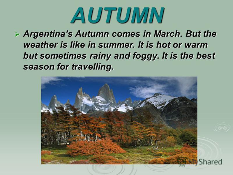 AUTUMN Argentinas Autumn comes in March. But the weather is like in summer. It is hot or warm but sometimes rainy and foggy. It is the best season for travelling. Argentinas Autumn comes in March. But the weather is like in summer. It is hot or warm