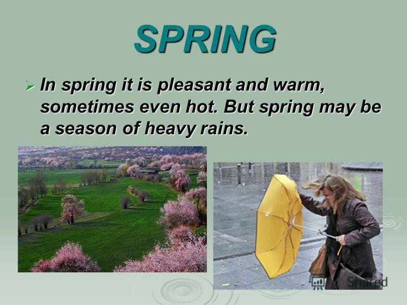 SPRING In spring it is pleasant and warm, sometimes even hot. But spring may be a season of heavy rains. In spring it is pleasant and warm, sometimes even hot. But spring may be a season of heavy rains.
